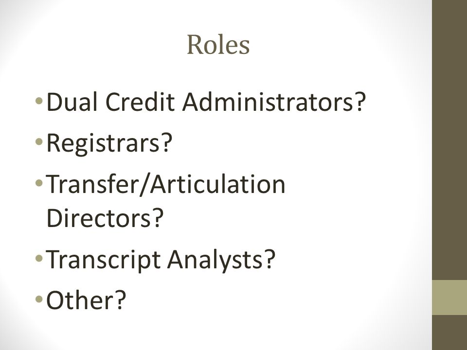 Roles Dual Credit Administrators? Registrars? Transfer/Articulation Directors? Transcript Analysts? Other?