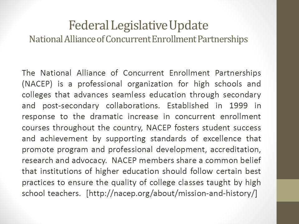 Federal Legislative Update National Alliance of Concurrent Enrollment Partnerships The National Alliance of Concurrent Enrollment Partnerships (NACEP) is a professional organization for high schools and colleges that advances seamless education through secondary and post-secondary collaborations.