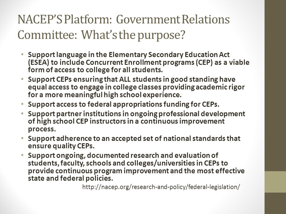 NACEPS Governmental Affairs Committee supports a level playing field…through consistent language regarding standards-based CEPs Access, college readiness, assurance of completion and college-to- career success through professional oversight and accountability in the areas of: Course Integrity Faculty Qualifications Student Engagement and Access Outcome-based Assessments On-going Evaluation
