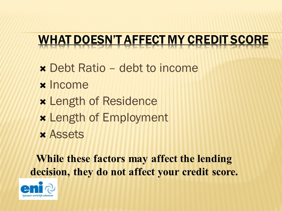 Debt Ratio – debt to income Income Length of Residence Length of Employment Assets While these factors may affect the lending decision, they do not affect your credit score.