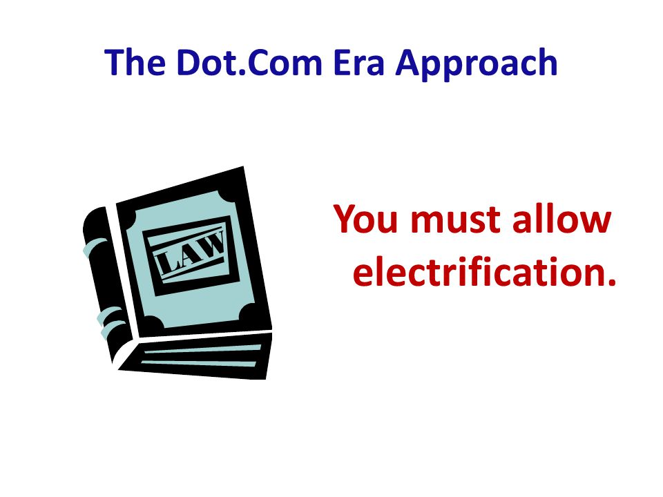 The Dot.Com Era Approach You must allow electrification.