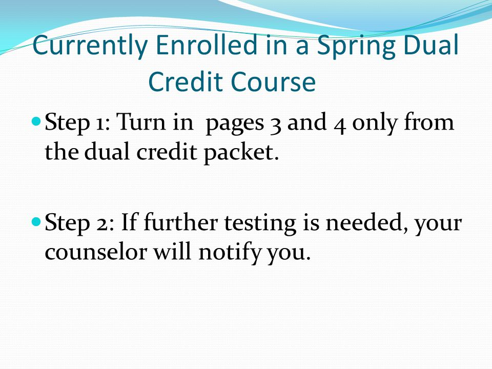 Currently Enrolled in a Spring Dual Credit Course Step 1: Turn in pages 3 and 4 only from the dual credit packet.