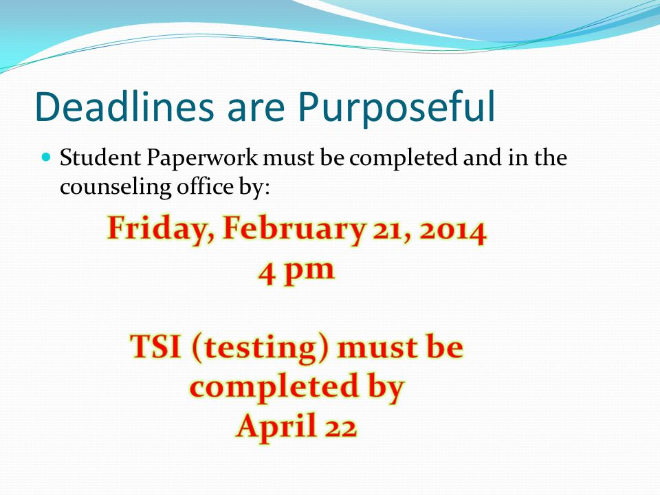 Deadlines are Purposeful Student Paperwork must be completed and in the counseling office by: