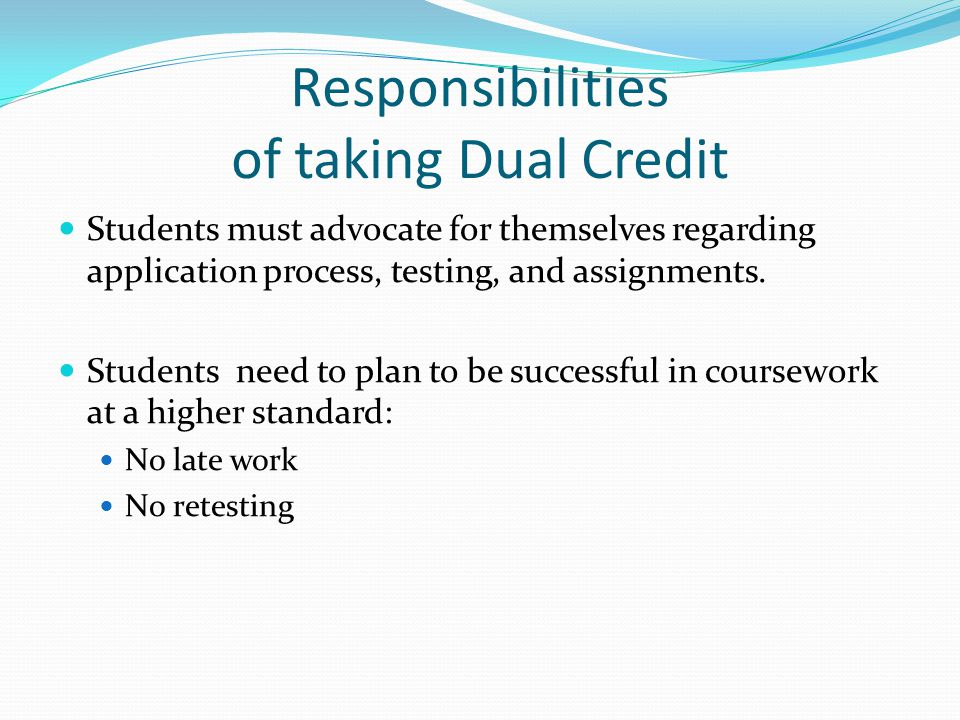 Responsibilities of taking Dual Credit Students must advocate for themselves regarding application process, testing, and assignments.
