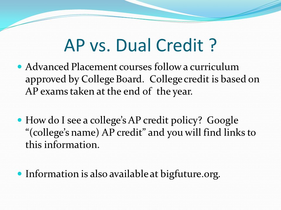 AP vs. Dual Credit . Advanced Placement courses follow a curriculum approved by College Board.