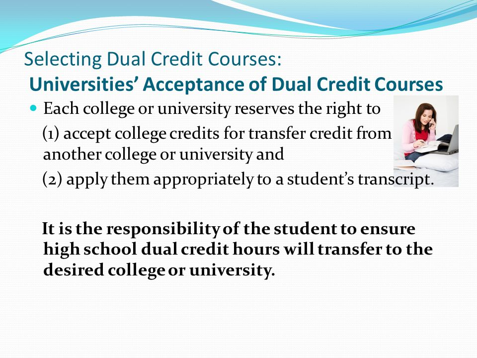 Selecting Dual Credit Courses: Universities Acceptance of Dual Credit Courses Each college or university reserves the right to (1) accept college credits for transfer credit from another college or university and (2) apply them appropriately to a students transcript.