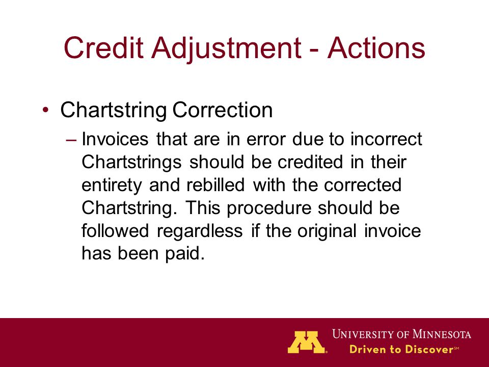 Credit Adjustment - Actions Chartstring Correction –Invoices that are in error due to incorrect Chartstrings should be credited in their entirety and rebilled with the corrected Chartstring.