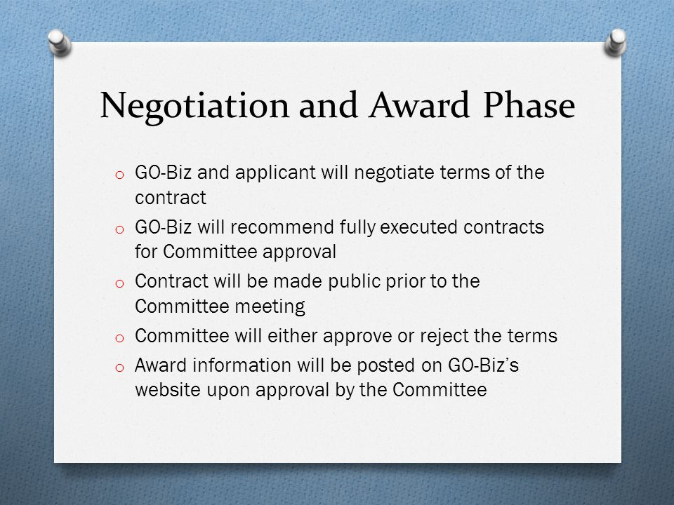 Negotiation and Award Phase o GO-Biz and applicant will negotiate terms of the contract o GO-Biz will recommend fully executed contracts for Committee approval o Contract will be made public prior to the Committee meeting o Committee will either approve or reject the terms o Award information will be posted on GO-Bizs website upon approval by the Committee