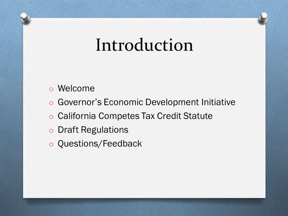 Introduction o Welcome o Governors Economic Development Initiative o California Competes Tax Credit Statute o Draft Regulations o Questions/Feedback
