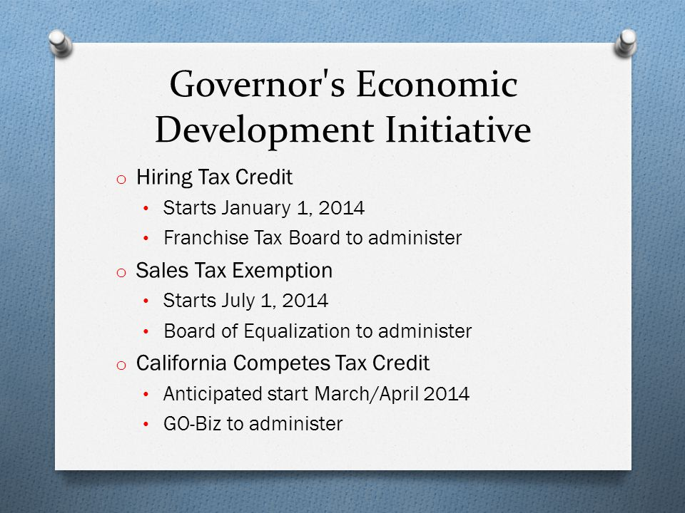 Governor s Economic Development Initiative o Hiring Tax Credit Starts January 1, 2014 Franchise Tax Board to administer o Sales Tax Exemption Starts July 1, 2014 Board of Equalization to administer o California Competes Tax Credit Anticipated start March/April 2014 GO-Biz to administer