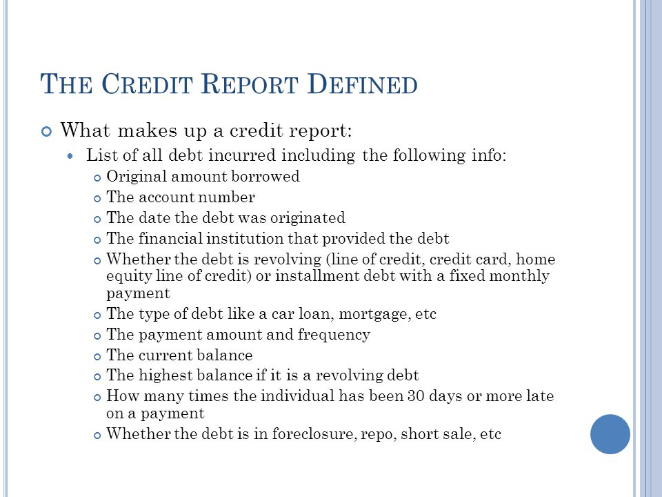 C REDIT R EPORT D EFINED What makes up a credit report continued: Also includes the following: Judgements Tax Liens Collections Inquiries Demographic info of the individual including: History of the individuals past reported home address History of the individuals past employement Individuals Social Security number Individuals date of birth