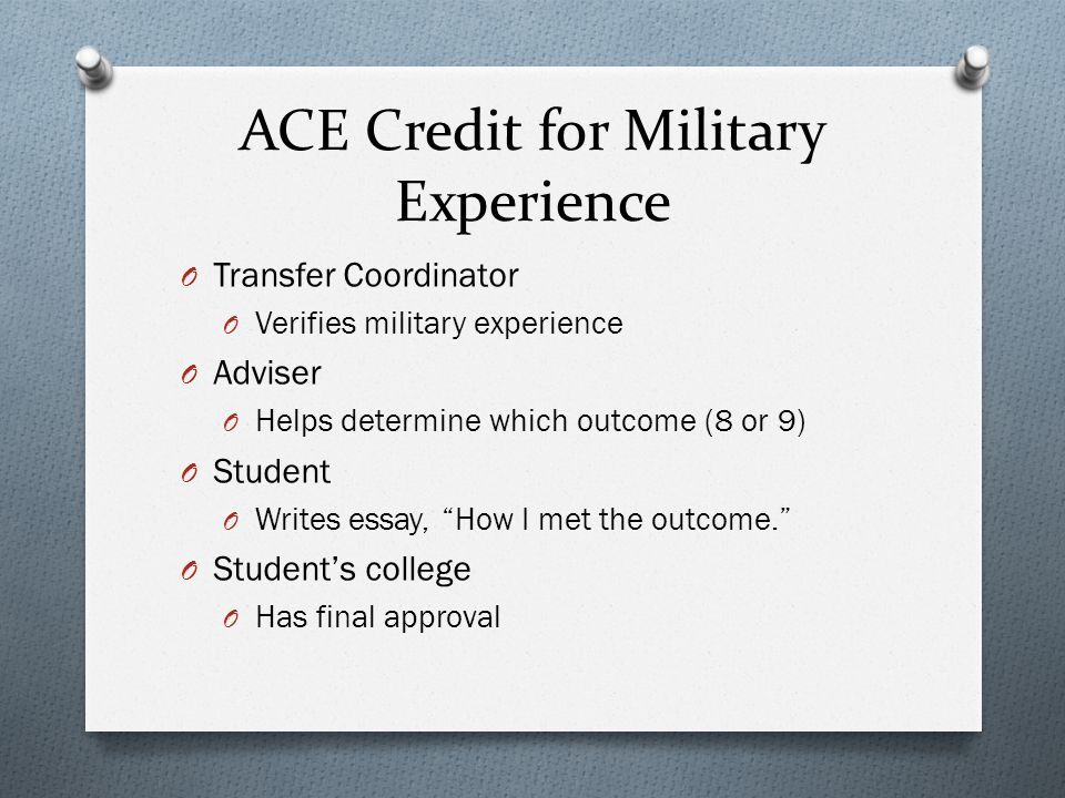ACE Credit for Military Experience O Transfer Coordinator O Verifies military experience O Adviser O Helps determine which outcome (8 or 9) O Student O Writes essay, How I met the outcome.