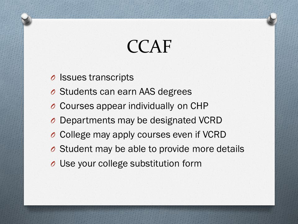CCAF O Issues transcripts O Students can earn AAS degrees O Courses appear individually on CHP O Departments may be designated VCRD O College may apply courses even if VCRD O Student may be able to provide more details O Use your college substitution form