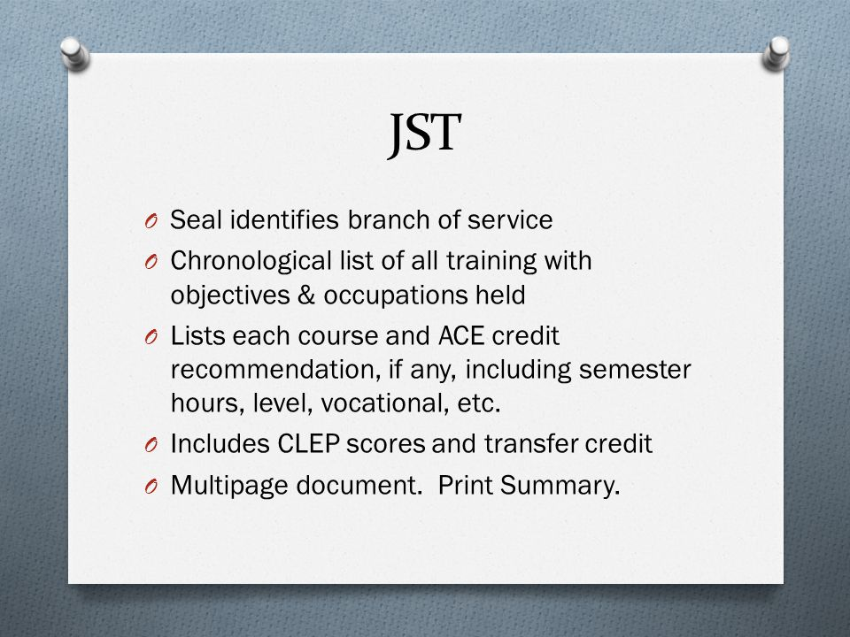 JST O Seal identifies branch of service O Chronological list of all training with objectives & occupations held O Lists each course and ACE credit recommendation, if any, including semester hours, level, vocational, etc.