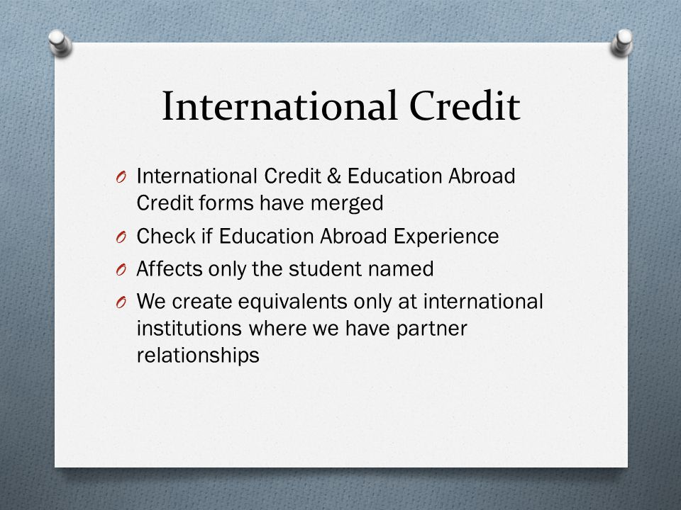 International Credit O International Credit & Education Abroad Credit forms have merged O Check if Education Abroad Experience O Affects only the student named O We create equivalents only at international institutions where we have partner relationships