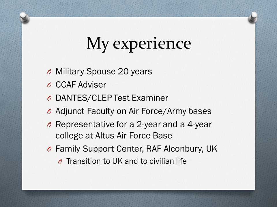 My experience O Military Spouse 20 years O CCAF Adviser O DANTES/CLEP Test Examiner O Adjunct Faculty on Air Force/Army bases O Representative for a 2-year and a 4-year college at Altus Air Force Base O Family Support Center, RAF Alconbury, UK O Transition to UK and to civilian life