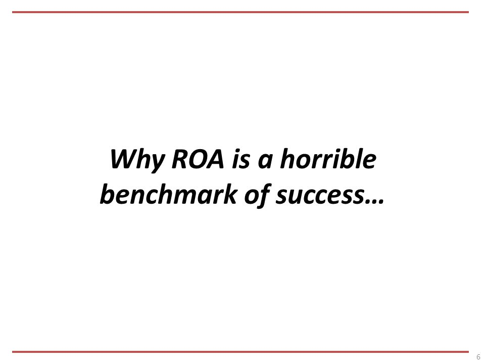 Why ROA is a horrible benchmark of success… 6