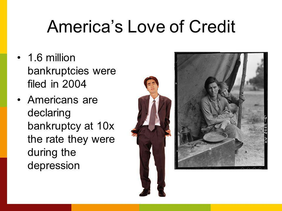 Americas Love of Credit 1.6 million bankruptcies were filed in 2004 Americans are declaring bankruptcy at 10x the rate they were during the depression