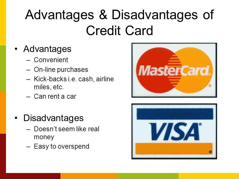 Advantages & Disadvantages of Credit Card Advantages –Convenient –On-line purchases –Kick-backs i.e.