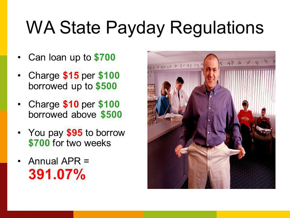 WA State Payday Regulations Can loan up to $700 Charge $15 per $100 borrowed up to $500 Charge $10 per $100 borrowed above $500 You pay $95 to borrow $700 for two weeks Annual APR = %