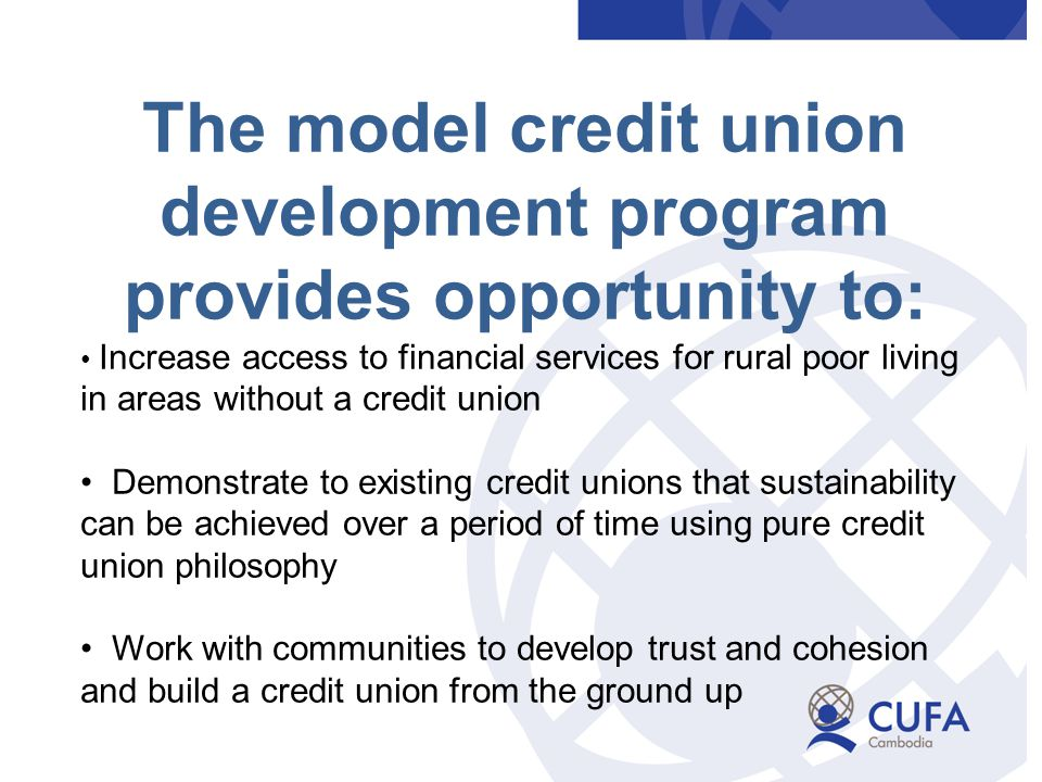 The model credit union development program provides opportunity to: Increase access to financial services for rural poor living in areas without a credit union Demonstrate to existing credit unions that sustainability can be achieved over a period of time using pure credit union philosophy Work with communities to develop trust and cohesion and build a credit union from the ground up