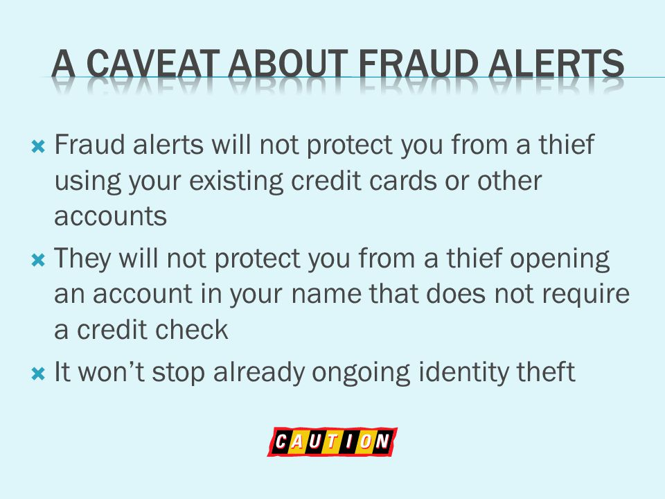 Fraud alerts will not protect you from a thief using your existing credit cards or other accounts They will not protect you from a thief opening an account in your name that does not require a credit check It wont stop already ongoing identity theft