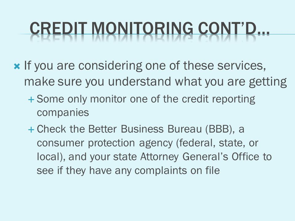If you are considering one of these services, make sure you understand what you are getting Some only monitor one of the credit reporting companies Check the Better Business Bureau (BBB), a consumer protection agency (federal, state, or local), and your state Attorney Generals Office to see if they have any complaints on file