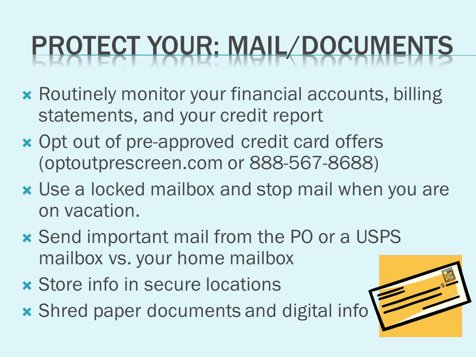 Routinely monitor your financial accounts, billing statements, and your credit report Opt out of pre-approved credit card offers (optoutprescreen.com or ) Use a locked mailbox and stop mail when you are on vacation.