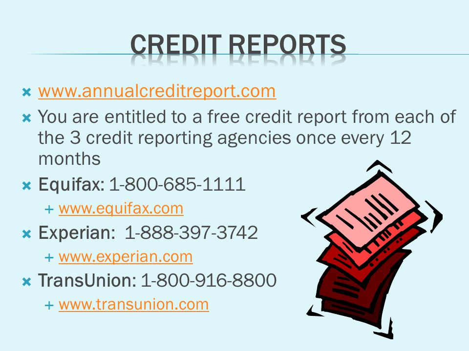 You are entitled to a free credit report from each of the 3 credit reporting agencies once every 12 months Equifax: Experian: TransUnion: