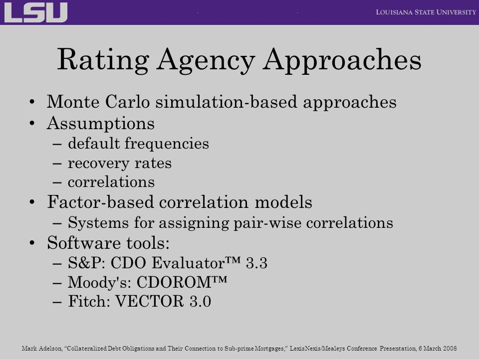 Rating Agency Approaches Monte Carlo simulation-based approaches Assumptions – default frequencies – recovery rates – correlations Factor-based correl