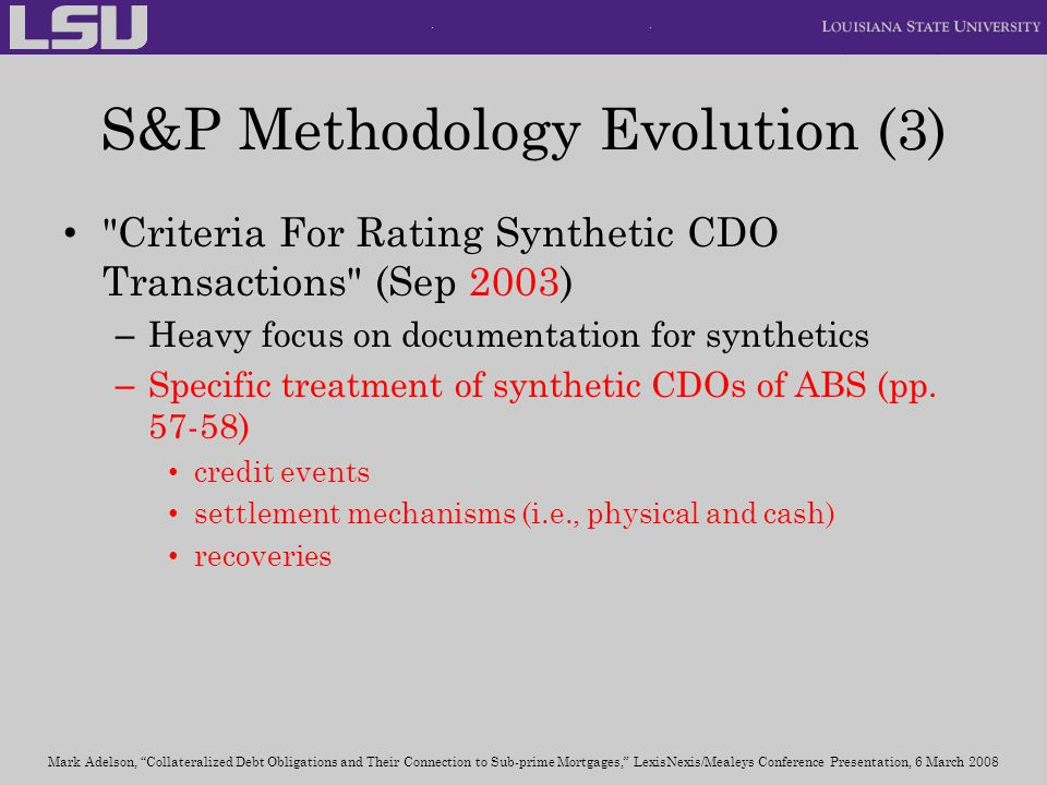 S&P Methodology Evolution (3) Criteria For Rating Synthetic CDO Transactions (Sep 2003) – Heavy focus on documentation for synthetics – Specific treatment of synthetic CDOs of ABS (pp.