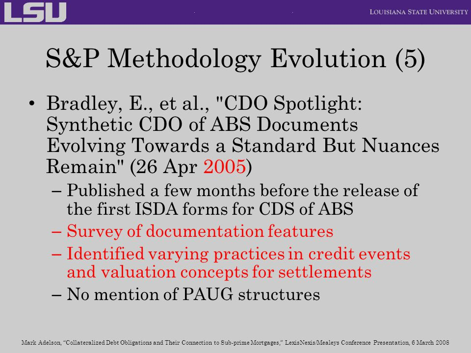 S&P Methodology Evolution (5) Bradley, E., et al., CDO Spotlight: Synthetic CDO of ABS Documents Evolving Towards a Standard But Nuances Remain (26 Apr 2005) – Published a few months before the release of the first ISDA forms for CDS of ABS – Survey of documentation features – Identified varying practices in credit events and valuation concepts for settlements – No mention of PAUG structures Mark Adelson, Collateralized Debt Obligations and Their Connection to Sub-prime Mortgages, LexisNexis/Mealeys Conference Presentation, 6 March 2008