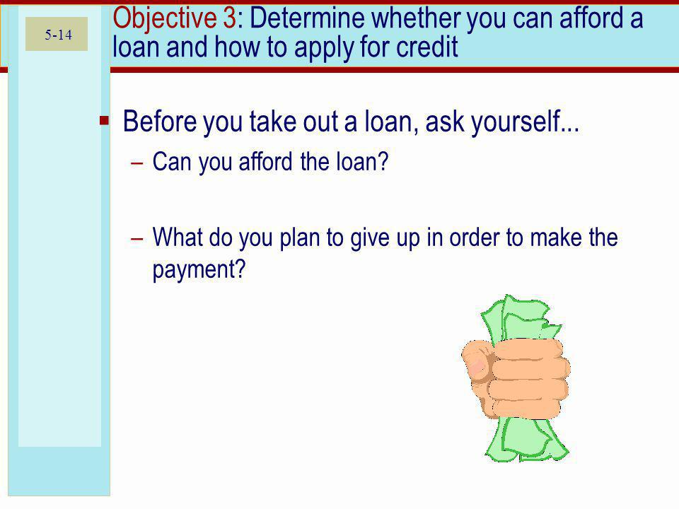 5-14 Objective 3: Determine whether you can afford a loan and how to apply for credit Before you take out a loan, ask yourself...