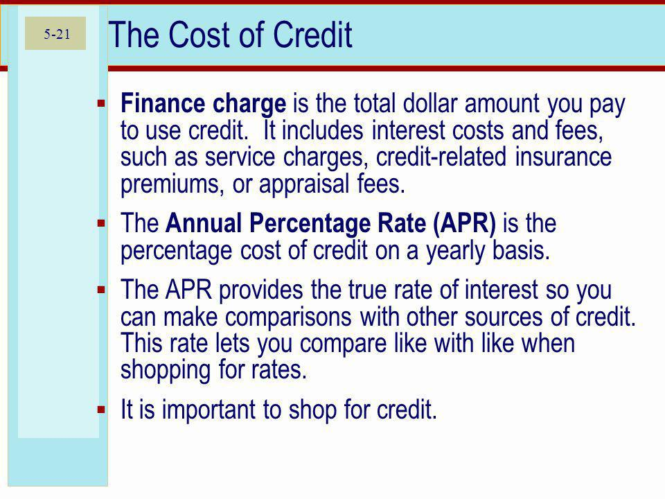 5-21 The Cost of Credit Finance charge is the total dollar amount you pay to use credit.