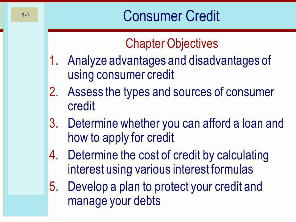 5-3 Consumer Credit 1.Analyze advantages and disadvantages of using consumer credit 2.Assess the types and sources of consumer credit 3.Determine whether you can afford a loan and how to apply for credit 4.Determine the cost of credit by calculating interest using various interest formulas 5.Develop a plan to protect your credit and manage your debts Chapter Objectives