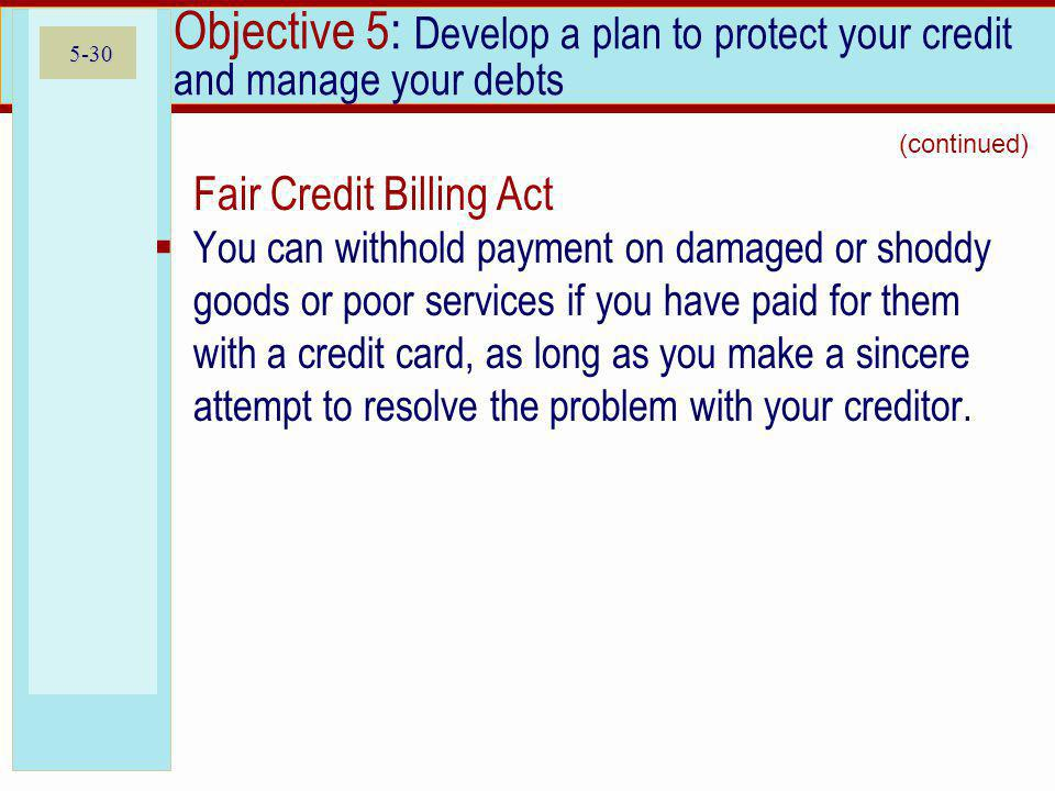 5-30 Objective 5: Develop a plan to protect your credit and manage your debts Fair Credit Billing Act You can withhold payment on damaged or shoddy goods or poor services if you have paid for them with a credit card, as long as you make a sincere attempt to resolve the problem with your creditor.