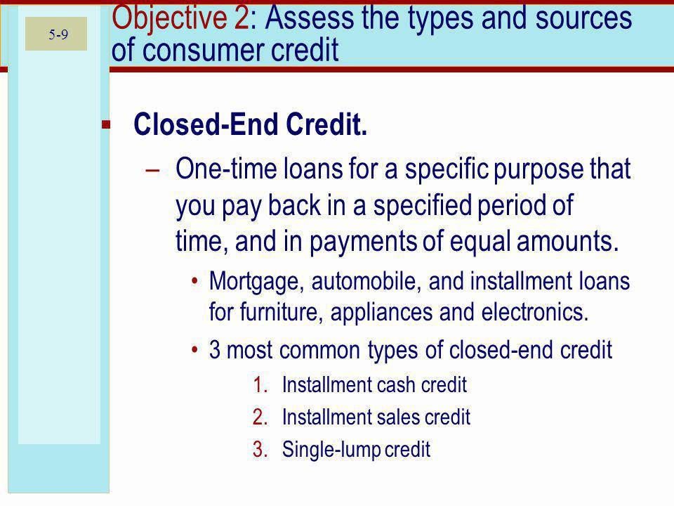 5-9 Objective 2: Assess the types and sources of consumer credit Closed-End Credit.