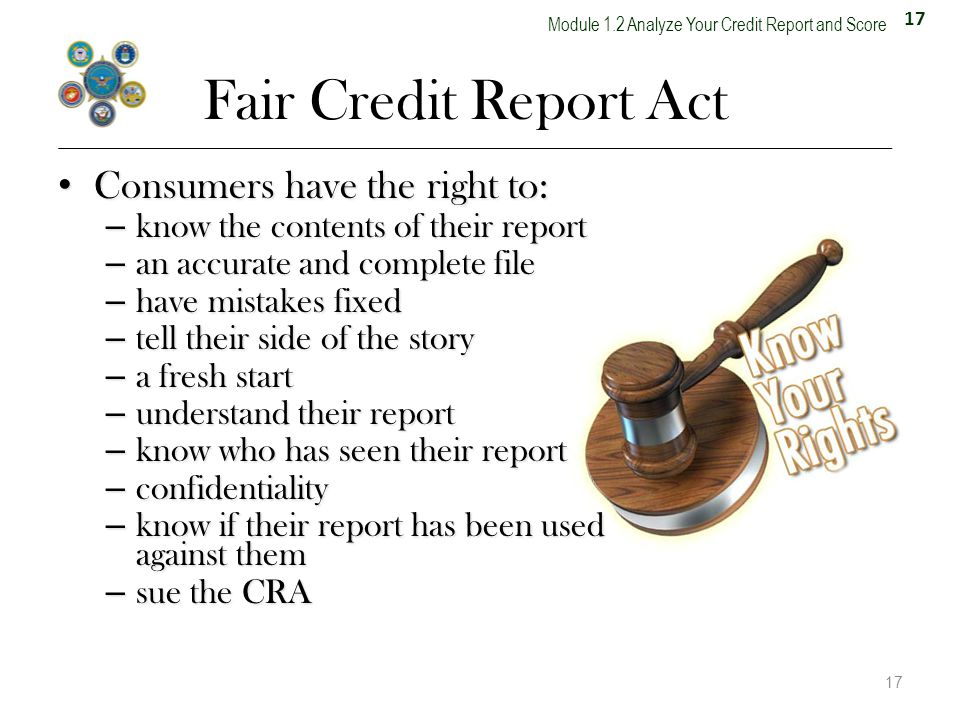 17 Module 1.2 Analyze Your Credit Report and Score Fair Credit Report Act Consumers have the right to: Consumers have the right to: – know the contents of their report – an accurate and complete file – have mistakes fixed – tell their side of the story – a fresh start – understand their report – know who has seen their report – confidentiality – know if their report has been used against them – sue the CRA 17