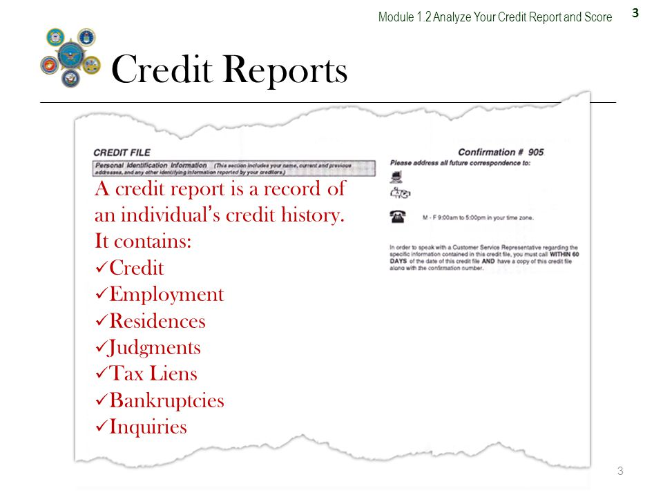 3 Module 1.2 Analyze Your Credit Report and Score Credit Reports 3 A credit report is a record of an individuals credit history.