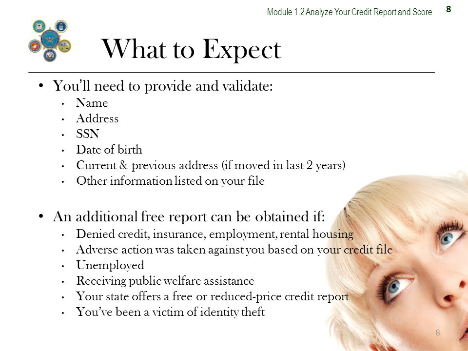 8 What to Expect 8 Youll need to provide and validate: Name Address SSN Date of birth Current & previous address (if moved in last 2 years) Other information listed on your file An additional free report can be obtained if: Denied credit, insurance, employment, rental housing Adverse action was taken against you based on your credit file Unemployed Receiving public welfare assistance Your state offers a free or reduced-price credit report Youve been a victim of identity theft
