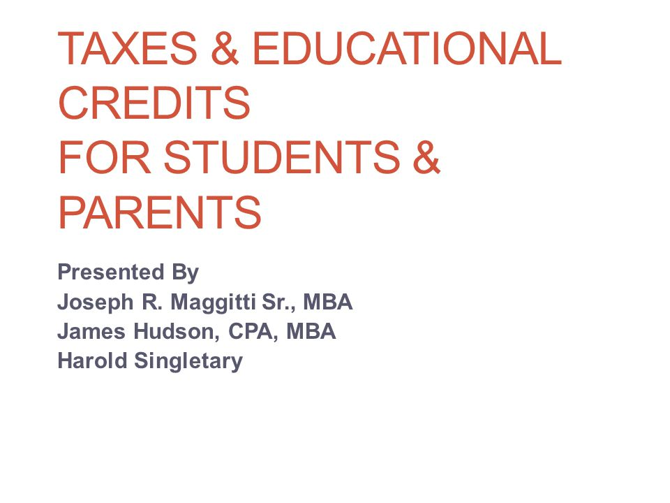TAXES & EDUCATIONAL CREDITS FOR STUDENTS & PARENTS Presented By Joseph R.