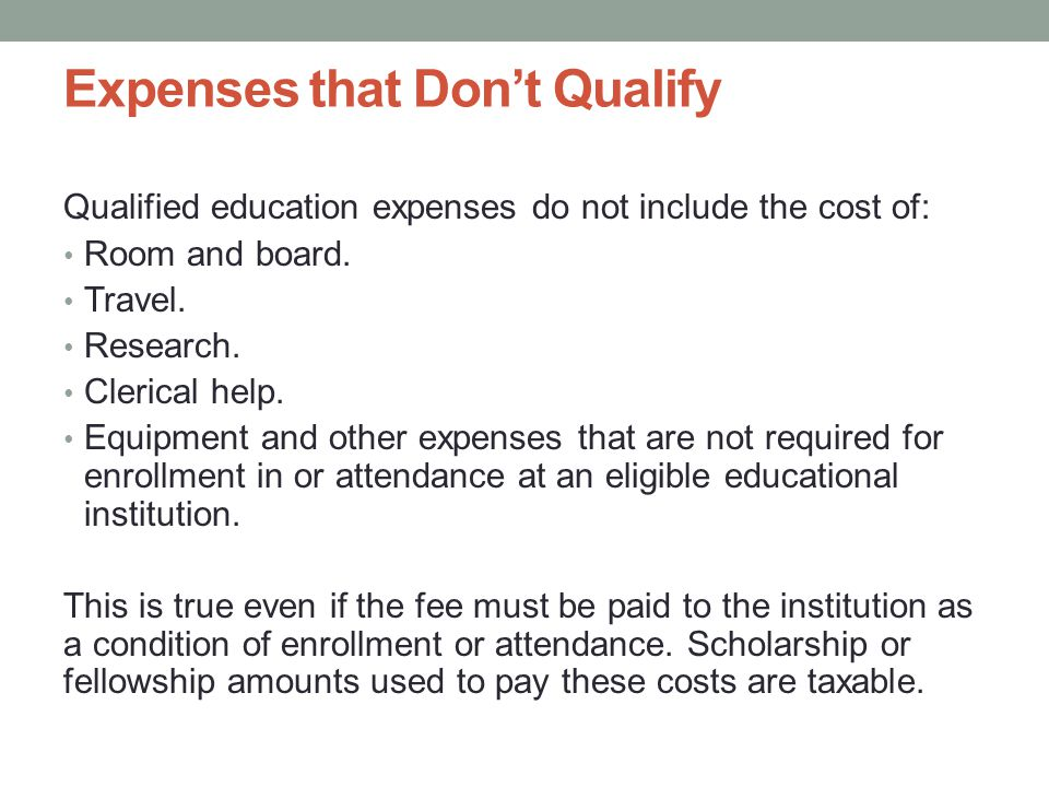 Expenses that Dont Qualify Qualified education expenses do not include the cost of: Room and board.