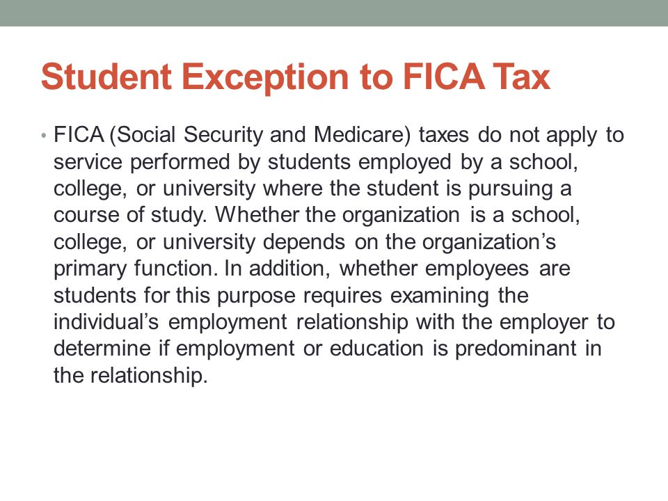 Student Exception to FICA Tax FICA (Social Security and Medicare) taxes do not apply to service performed by students employed by a school, college, or university where the student is pursuing a course of study.
