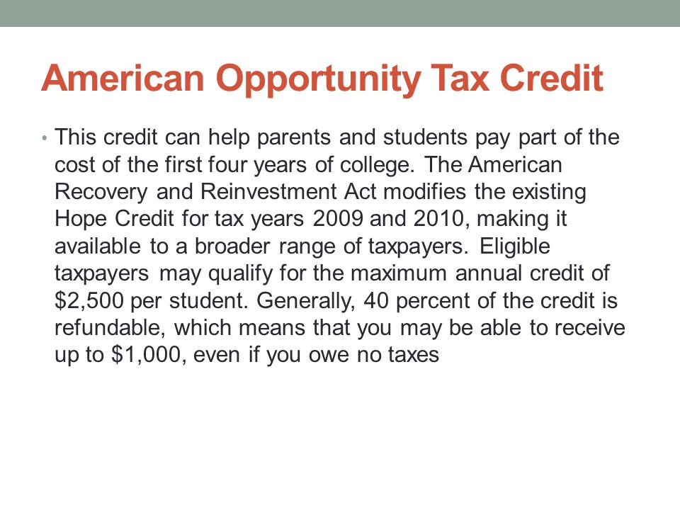 American Opportunity Tax Credit This credit can help parents and students pay part of the cost of the first four years of college.