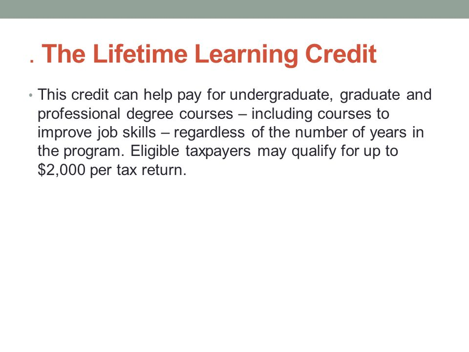 The Lifetime Learning Credit This credit can help pay for undergraduate, graduate and professional degree courses – including courses to improve job skills – regardless of the number of years in the program.