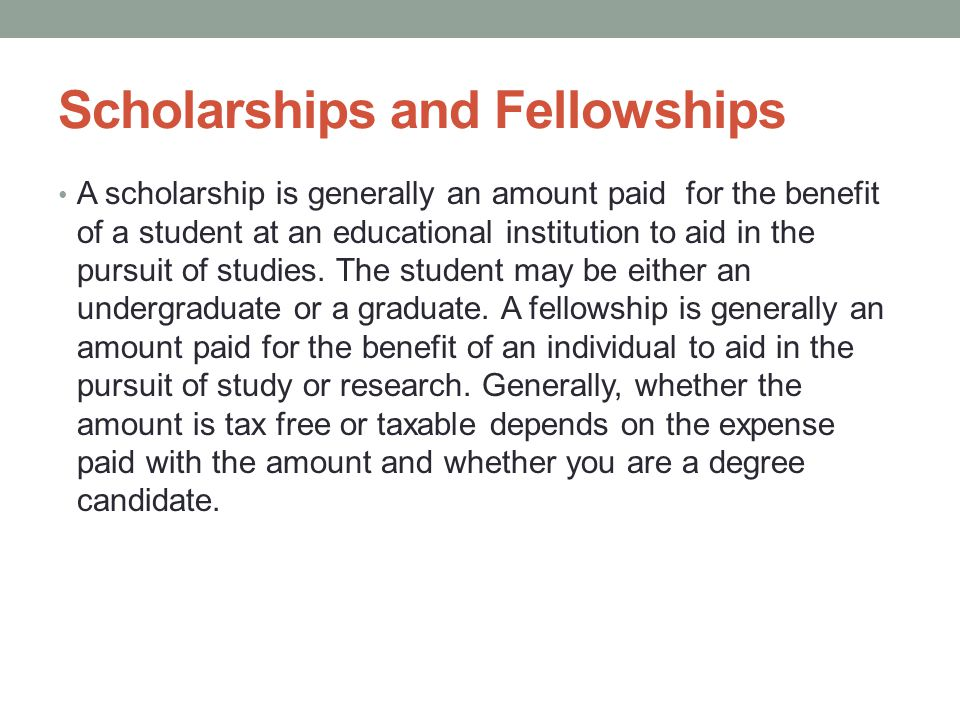Scholarships and Fellowships A scholarship is generally an amount paid for the benefit of a student at an educational institution to aid in the pursuit of studies.