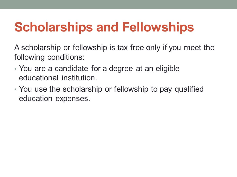 Scholarships and Fellowships A scholarship or fellowship is tax free only if you meet the following conditions: You are a candidate for a degree at an eligible educational institution.