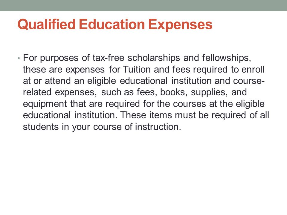 Qualified Education Expenses For purposes of tax-free scholarships and fellowships, these are expenses for Tuition and fees required to enroll at or attend an eligible educational institution and course- related expenses, such as fees, books, supplies, and equipment that are required for the courses at the eligible educational institution.