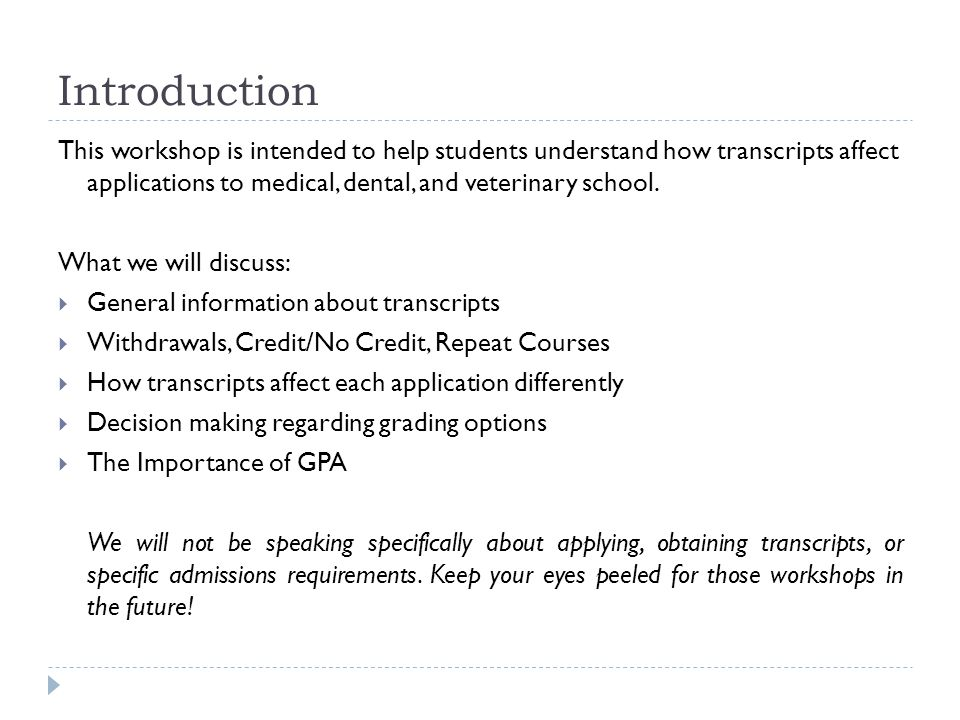 Introduction This workshop is intended to help students understand how transcripts affect applications to medical, dental, and veterinary school.