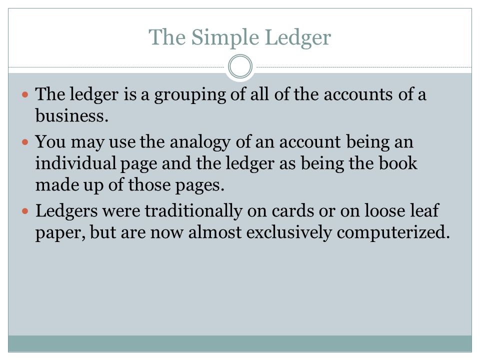 The Simple Ledger The ledger is a grouping of all of the accounts of a business.